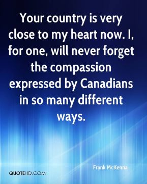 Frank McKenna - Your country is very close to my heart now. I, for one, will never forget the compassion expressed by Canadians in so many different ways.