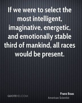 If we were to select the most intelligent, imaginative, energetic, and emotionally stable third of mankind, all races would be present.