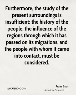 Furthermore, the study of the present surroundings is insufficient: the history of the people, the influence of the regions through which it has passed on its migrations, and the people with whom it came into contact, must be considered.