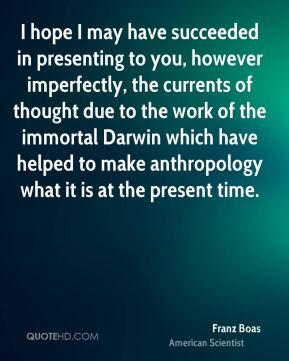 I hope I may have succeeded in presenting to you, however imperfectly, the currents of thought due to the work of the immortal Darwin which have helped to make anthropology what it is at the present time.
