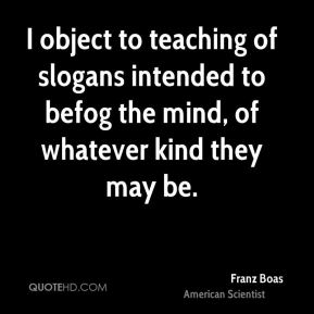 I object to teaching of slogans intended to befog the mind, of whatever kind they may be.