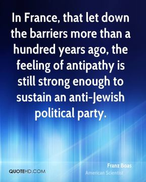 In France, that let down the barriers more than a hundred years ago, the feeling of antipathy is still strong enough to sustain an anti-Jewish political party.