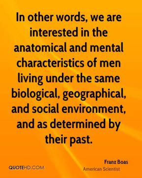 In other words, we are interested in the anatomical and mental characteristics of men living under the same biological, geographical, and social environment, and as determined by their past.