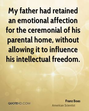 My father had retained an emotional affection for the ceremonial of his parental home, without allowing it to influence his intellectual freedom.