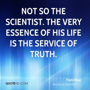 Not so the scientist. The very essence of his life is the service of truth.