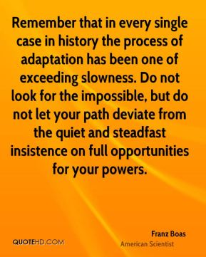 Remember that in every single case in history the process of adaptation has been one of exceeding slowness. Do not look for the impossible, but do not let your path deviate from the quiet and steadfast insistence on full opportunities for your powers.