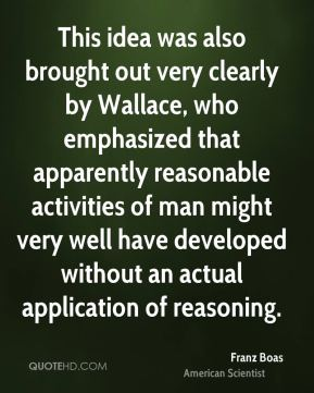 This idea was also brought out very clearly by Wallace, who emphasized that apparently reasonable activities of man might very well have developed without an actual application of reasoning.