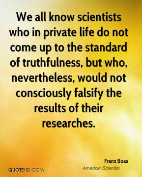 We all know scientists who in private life do not come up to the standard of truthfulness, but who, nevertheless, would not consciously falsify the results of their researches.