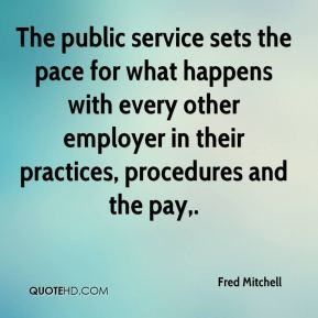 Fred Mitchell - The public service sets the pace for what happens with every other employer in their practices, procedures and the pay.