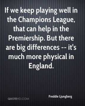 Freddie Ljungberg - If we keep playing well in the Champions League, that can help in the Premiership. But there are big differences -- it's much more physical in England.