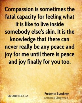 Frederick Buechner - Compassion is sometimes the fatal capacity for feeling what it is like to live inside somebody else's skin. It is the knowledge that there can never really be any peace and joy for me until there is peace and joy finally for you too.