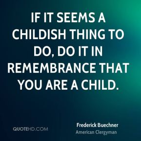 Frederick Buechner - If it seems a childish thing to do, do it in remembrance that you are a child.