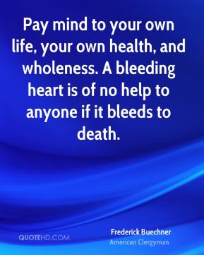 Pay mind to your own life, your own health, and wholeness. A bleeding heart is of no help to anyone if it bleeds to death.