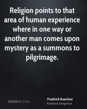 Religion points to that area of human experience where in one way or another man comes upon mystery as a summons to pilgrimage.