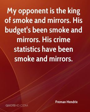 Freman Hendrix - My opponent is the king of smoke and mirrors. His budget's been smoke and mirrors. His crime statistics have been smoke and mirrors.