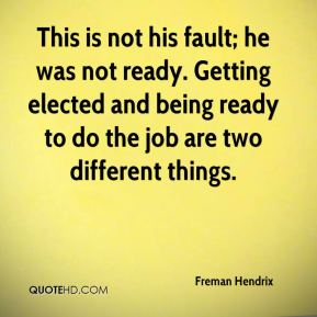 Freman Hendrix - This is not his fault; he was not ready. Getting elected and being ready to do the job are two different things.