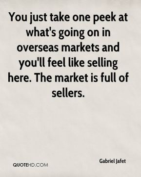 You just take one peek at what's going on in overseas markets and you'll feel like selling here. The market is full of sellers.
