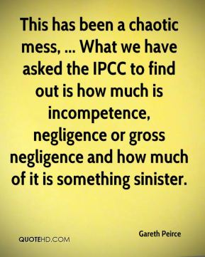 This has been a chaotic mess, ... What we have asked the IPCC to find out is how much is incompetence, negligence or gross negligence and how much of it is something sinister.