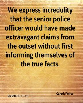 We express incredulity that the senior police officer would have made extravagant claims from the outset without first informing themselves of the true facts.