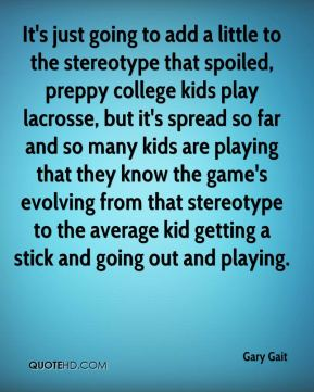 Gary Gait - It's just going to add a little to the stereotype that spoiled, preppy college kids play lacrosse, but it's spread so far and so many kids are playing that they know the game's evolving from that stereotype to the average kid getting a stick and going out and playing.