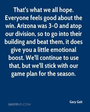 Gary Gait - That's what we all hope. Everyone feels good about the win. Arizona was 3-0 and atop our division, so to go into their building and beat them, it does give you a little emotional boost. We'll continue to use that, but we'll stick with our game plan for the season.