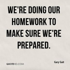 Gary Gait - We're doing our homework to make sure we're prepared.