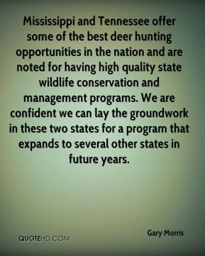 Gary Morris - Mississippi and Tennessee offer some of the best deer hunting opportunities in the nation and are noted for having high quality state wildlife conservation and management programs. We are confident we can lay the groundwork in these two states for a program that expands to several other states in future years.