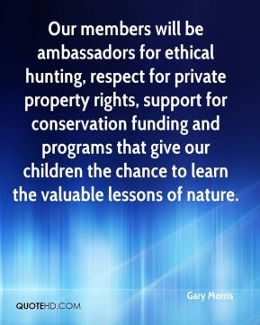 Gary Morris - Our members will be ambassadors for ethical hunting, respect for private property rights, support for conservation funding and programs that give our children the chance to learn the valuable lessons of nature.