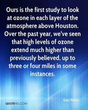 Gary Morris - Ours is the first study to look at ozone in each layer of the atmosphere above Houston. Over the past year, we've seen that high levels of ozone extend much higher than previously believed, up to three or four miles in some instances.