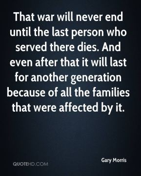 Gary Morris - That war will never end until the last person who served there dies. And even after that it will last for another generation because of all the families that were affected by it.