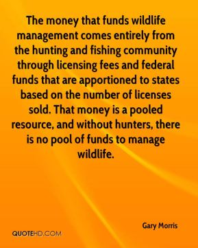 Gary Morris - The money that funds wildlife management comes entirely from the hunting and fishing community through licensing fees and federal funds that are apportioned to states based on the number of licenses sold. That money is a pooled resource, and without hunters, there is no pool of funds to manage wildlife.