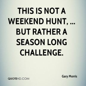 this is not a weekend hunt, ... but rather a season long challenge.