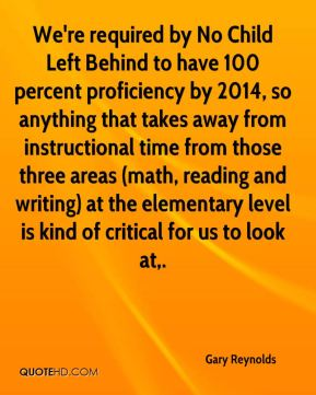 Gary Reynolds - We're required by No Child Left Behind to have 100 percent proficiency by 2014, so anything that takes away from instructional time from those three areas (math, reading and writing) at the elementary level is kind of critical for us to look at.