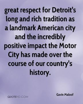 Gavin Maloof - great respect for Detroit's long and rich tradition as a landmark American city and the incredibly positive impact the Motor City has made over the course of our country's history.