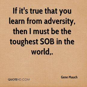 Gene Mauch - If it's true that you learn from adversity, then I must be the toughest SOB in the world.