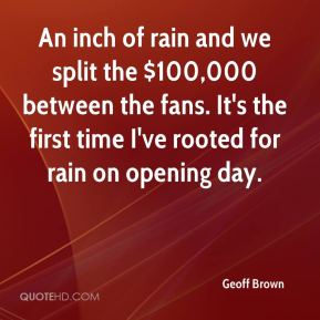 Geoff Brown - An inch of rain and we split the $100,000 between the fans. It's the first time I've rooted for rain on opening day.
