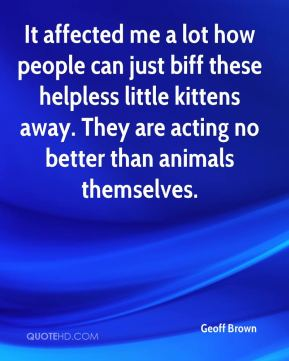 It affected me a lot how people can just biff these helpless little kittens away. They are acting no better than animals themselves.