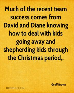 Geoff Brown - Much of the recent team success comes from David and Diane knowing how to deal with kids going away and shepherding kids through the Christmas period.