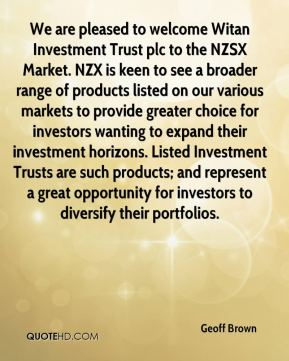 We are pleased to welcome Witan Investment Trust plc to the NZSX Market. NZX is keen to see a broader range of products listed on our various markets to provide greater choice for investors wanting to expand their investment horizons. Listed Investment Trusts are such products; and represent a great opportunity for investors to diversify their portfolios.