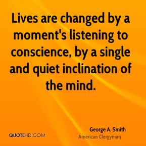 Lives are changed by a moment's listening to conscience, by a single and quiet inclination of the mind.