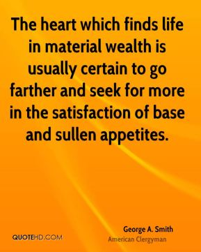 The heart which finds life in material wealth is usually certain to go farther and seek for more in the satisfaction of base and sullen appetites.