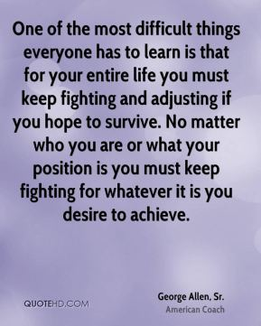 One of the most difficult things everyone has to learn is that for your entire life you must keep fighting and adjusting if you hope to survive. No matter who you are or what your position is you must keep fighting for whatever it is you desire to achieve.