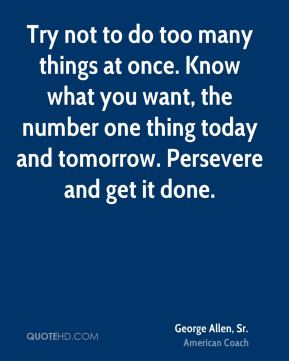 Try not to do too many things at once. Know what you want, the number one thing today and tomorrow. Persevere and get it done.