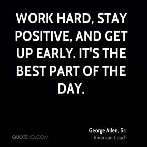 George Allen, Sr. - Work hard, stay positive, and get up early. It's the best part of the day.
