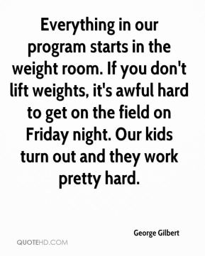 George Gilbert - Everything in our program starts in the weight room. If you don't lift weights, it's awful hard to get on the field on Friday night. Our kids turn out and they work pretty hard.