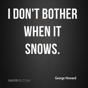 I don't bother when it snows.
