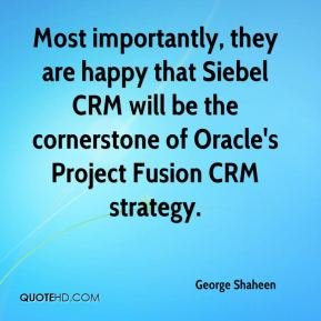 George Shaheen - Most importantly, they are happy that Siebel CRM will be the cornerstone of Oracle's Project Fusion CRM strategy.
