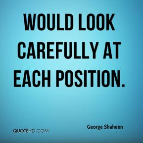 George Shaheen - would look carefully at each position.