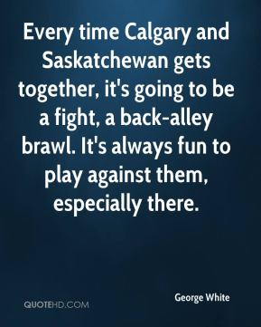 George White - Every time Calgary and Saskatchewan gets together, it's going to be a fight, a back-alley brawl. It's always fun to play against them, especially there.
