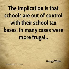 George White - The implication is that schools are out of control with their school tax bases. In many cases were more frugal.